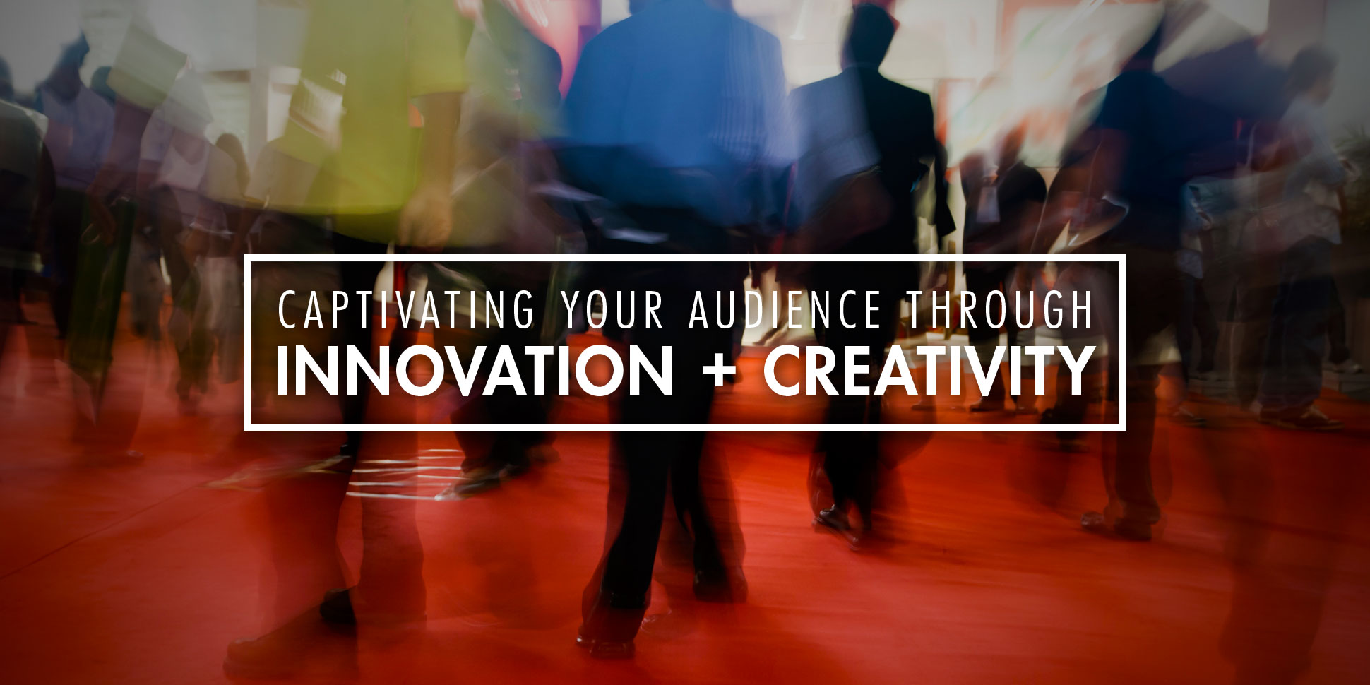 Captivating Your Audience Through Innovation + Creativity